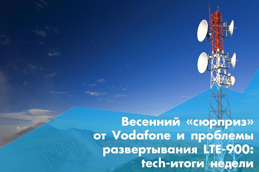 Весенний «сюрприз» от Vodafone и проблемы развертывания LTE-900: tech-итоги недели
