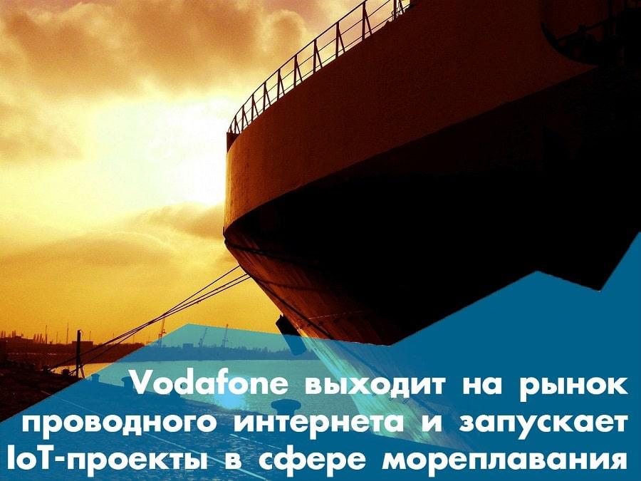Vodafone выходит на рынок проводного интернета и запускает IoT-проекты в мореплавании: о главном за неделю