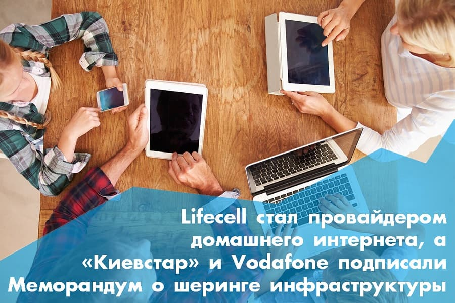 Lifecell стал провайдером домашнего интернета, а «Киевстар» и Vodafone подписали Меморандум о совместном использовании инфраструктуры: главные новости недели