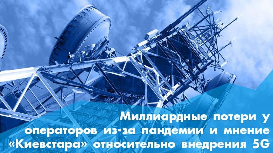 Миллиардные потери у мобильных операторов из-за пандемии и мнение «Киевстар» относительно внедрения 5G: телеком-итоги недели