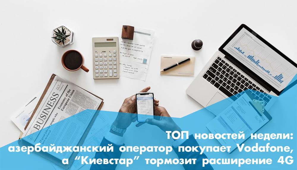 ТОП новостей недели: покупка Vodafone азербайджанским оператором  и торможение расширения покрытия 4G «Киевстаром»