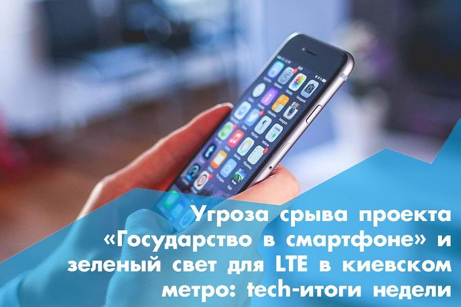 Угроза срыва проекта «Государство в смартфоне» и зеленый свет для LTE в киевском метро: tech-итоги недели