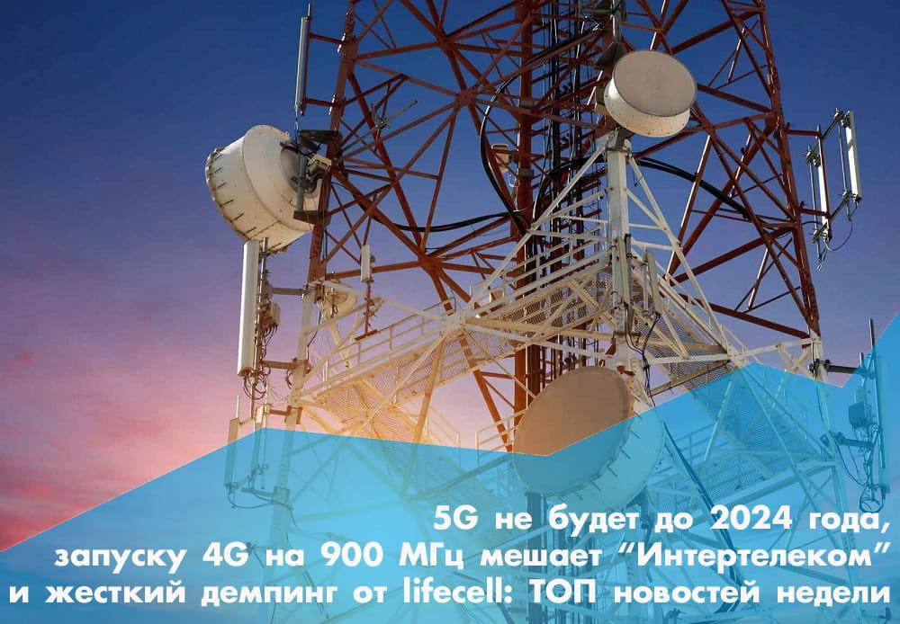 ТОП новостей недели: «Интертелеком» мешает запуску 4G на 900 МГц, планы государства касательно развития мобильной связи и жёсткий демпинг от lifecell