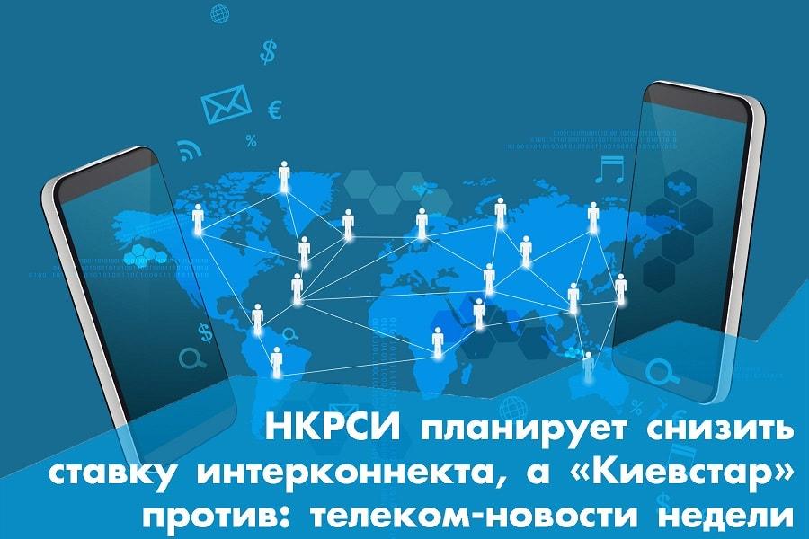НКРСИ планирует снизить ставку интерконнекта, а «Киевстар» против: телеком-новости недели