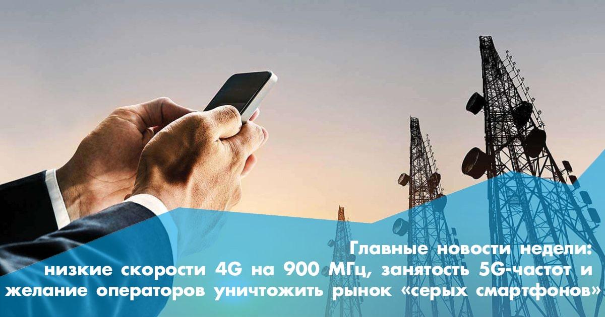 Главные новости недели: низкие скорости 4G на 900 МГц, занятость 5G-частот и желание операторов уничтожить рынок «серых» смартфонов