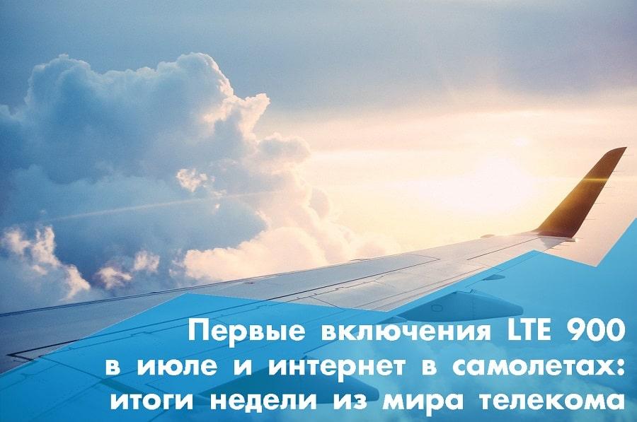 Первые включения LTE 900 в июле и интернет в самолетах: итоги недели из мира телекома