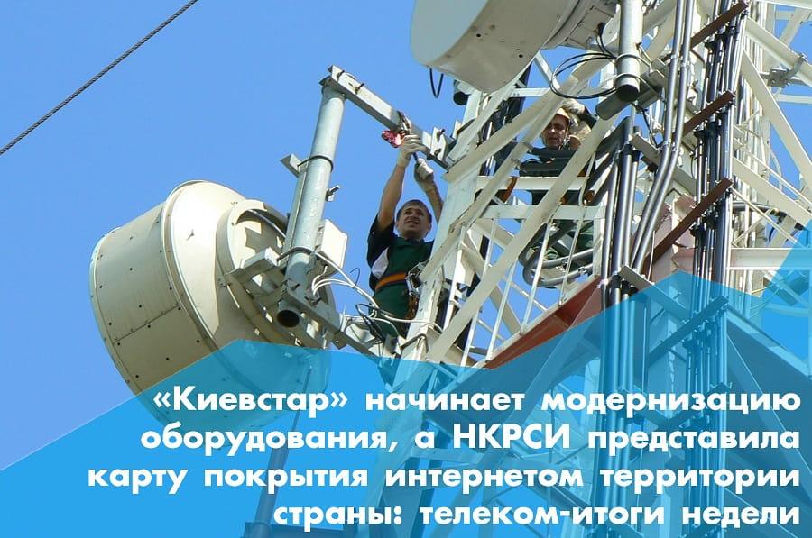 «Киевстар» начинает модернизацию оборудования, а НКРСИ представила карту покрытия интернетом территории страны: телеком-итоги недели