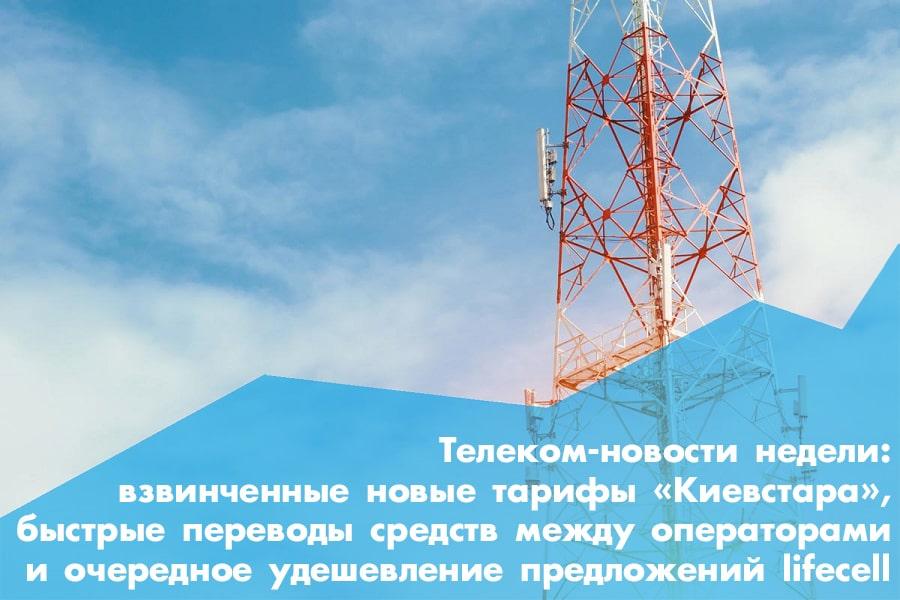Телеком-новости недели: взвинченные новые тарифы «Киевстара», быстрые переводы средств между операторами и очередное удешевление предложений оператором lifecell