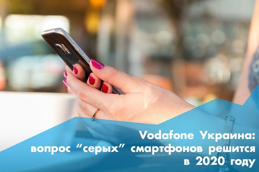 Vodafone Украина: уже в 2020 году будет решен вопрос «серых» смартфонов, НКРСИ начала формировать специальную комиссию