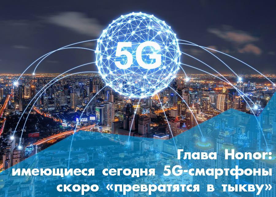 Глава Honor заявил, что имеющиеся сегодня 5G-смартфоны скоро «превратятся в тыкву»